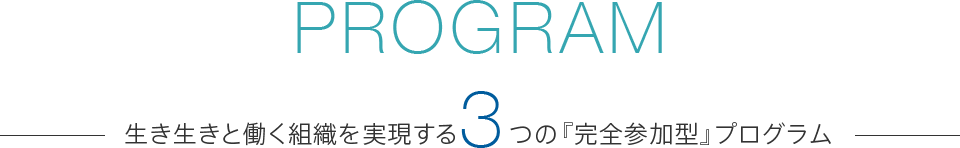 PROGRAM 生き生きと働く組織を実現する3つの『完全参加型』プログラム